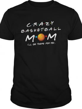 Crazy basketball mom Ill be there for you shirt