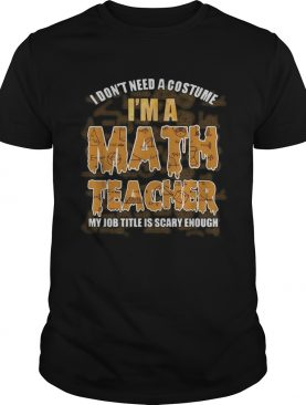 I don't need a costume I'm a Math teacher my job title is scary enough shirt