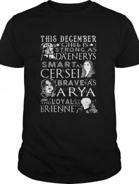 This December Girl Is Strong As Daenerys Smart As Cersel Brave As Arya And Loyal As Brienne shirts