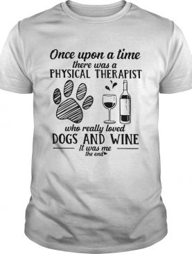 Once Upon A Time There Was A Physical Therapist Who Really Loved Dogs And Wine Shirt