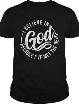 I Believe In God Because Ive Met The Devil Tshirt