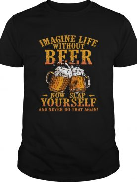 Imagine Life Without Beer Now Slap Yourself And Never Do That Again TShirt