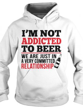 I'm Not Addicted To Beer We Just In Committed Relationship shirt