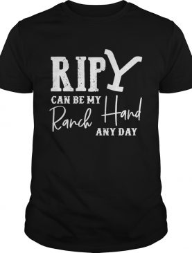 Rip can be my ranch hand any day shirt