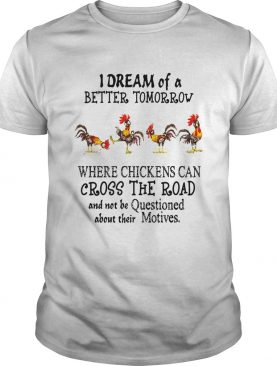 I Dream of a Better Tomorrow Where Chickens Can Cross The Road And Not Be Questioned About Their Motives shirt