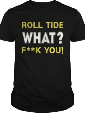 Roll Tide What Fuck You shirt