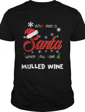 Who Needs Santa When You Have Mulled Wine Christmas Funny Party T-shirt
