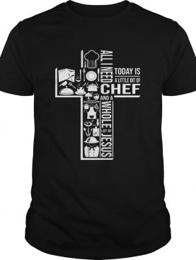All I Need Today Is A Little Bit Of Chef And Jesus T-Shirt