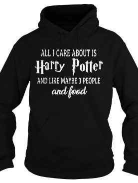 All i care about is Harry Potter and like maybe 3 people and food shirt