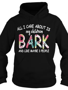 All I care about is my children bark and like maybe 3 people shirt