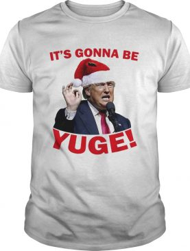 Donald Trump it's gonna be Yuge Christmas shirt