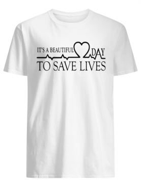 Heart Beat It's A Beautiful Day To Save Lives shirt