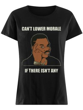 Can't Lower Morale If There Isn't Any shirt