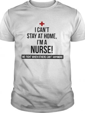 I Cant Stay At Home Im A Nurse We Fight When Others Cant Anymore shirt