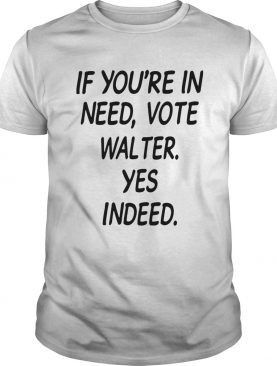 If Youre In Need Vote Walter Yes Indeed shirt