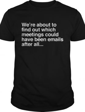 Were are about to find out which meetings should have been emails after all shirt