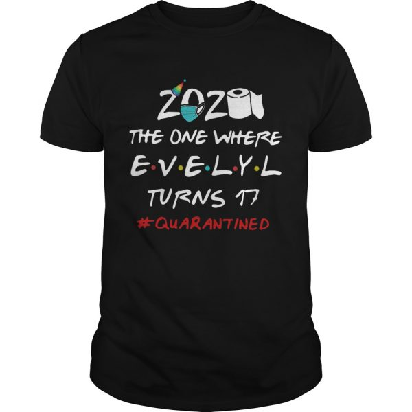2020 The One Where Evelyl Turns 17 Quarantined shirt