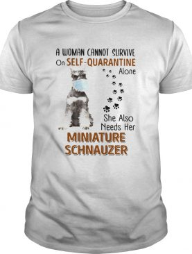 A Woman Cannot Survive On Self Quarantine Alone She Also Needs Her Miniature Schnauzer shirt