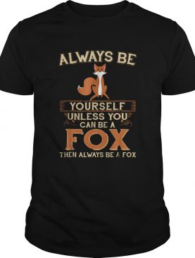 Always Be Yourself Unless You Can Be A Fox Then Always Be A Fox shirt