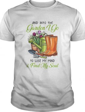 And Into The Garden I Go To Lose My Mind Find My Soul shirt