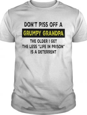 Dont piss off a grumpy grandpa the older i get the less life in prison is a deterrent white shirt