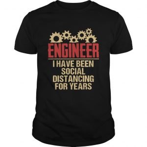Engineer I Have Been Social Distancing For Years  Unisex