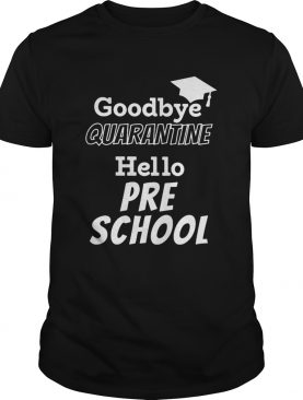 Goodbye quarantine hello pre school shirt