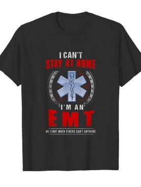 I Can't Stay At Home I'm An EMT We Fight When Other Can't Anymore shirt