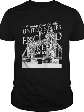I May Live In The United States But England Is Forever In My Blood shirt