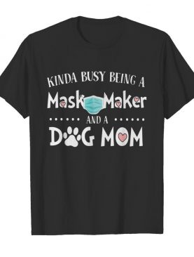 Kinda Busy Being A Mask Maker And A Dog Mom shirt
