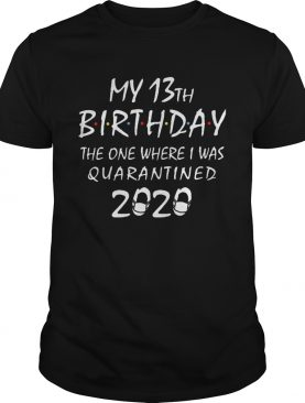 My 13th birthday the one where i was quarantined 2020 mask covid19 shirt