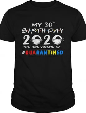 My 30th Birthday 2020 Mask The One Where Im quarantined shirt