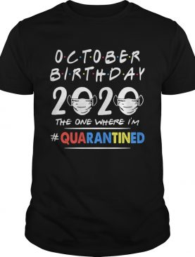October birthday 2020 the one where im quarantined mask covid19 shirt