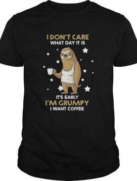 Sloth I Dont Care What Day It Is Its Early Im Grumpy I Want Coffee shirt