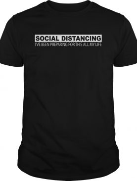 Social distancing Ive been preparing for thes all my life shirt