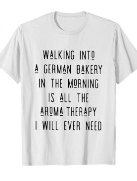 Walking into a german bakery in the morning is all the aroma therapy i will ever need line shirt