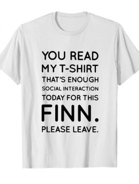 You Read My T-shirt That's Enough Social Interaction Today For This Finn Please Leave shirt