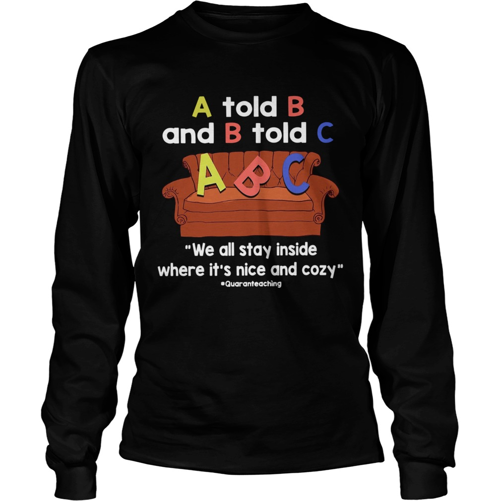 A Told B And B Told C We All Stay Inside Where Its Nice And Cozy  Long Sleeve