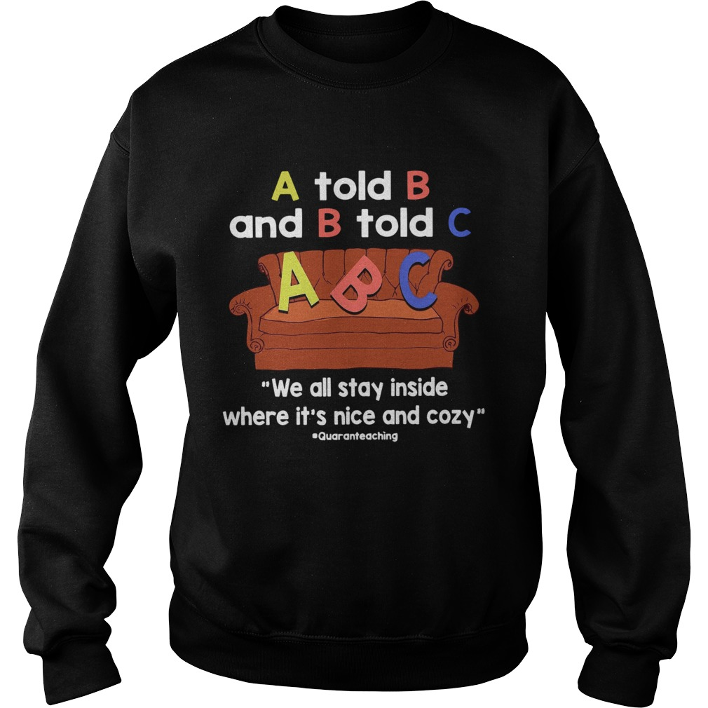 A Told B And B Told C We All Stay Inside Where Its Nice And Cozy  Sweatshirt