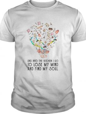 And into the kitchen I go to lose my mind and find my soul shirt