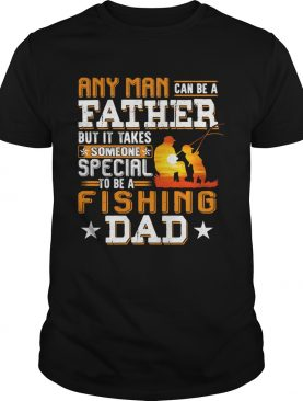 Any man can be a father but it takes someone special to be a fishing dad shirt