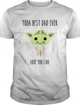Baby Yoda Best Dad Ever Love You I Do shirt