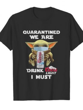 Baby Yoda Quarantined We Are Drink Coors Light I Must shirt