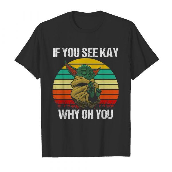 Baby Yoda if you see kay why oh you vintage shirt