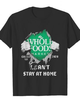 Blood Inside Me Whole Foods Market COVID-19 2020 I Can't Stay At Home shirt