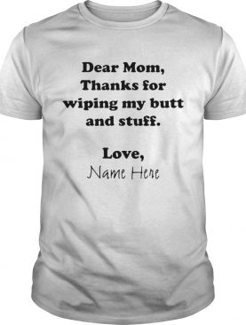 Dear Mom Thanks For Wiping My Butt And Stuff Love Name Here shirt