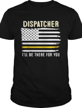 Dispatcher Ill Be There For You 911 Dispatcher Thin Gold Line Flag 2020 shirt