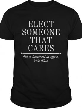 Elect someone that cares put a democrat in office vote blue shirt