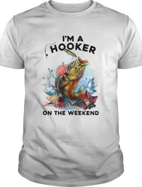 Fishing Im a hooker on the weekend shirt