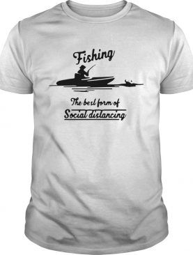 Fishing The Best Form Of Social Distancing shirt